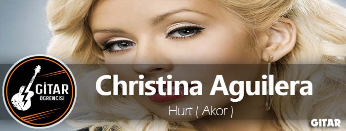 akor,Christina Aguilera Hurt akor,Hurt Akor,hurt gitar akor,Christina Aguilera Akor,hurt şarkısının akorları